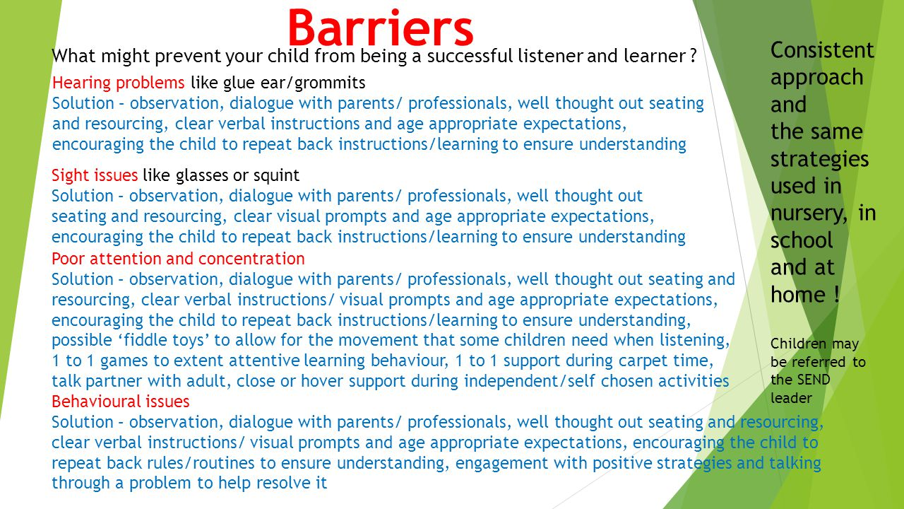 Barriers What might prevent your child from being a successful listener and learner ? Hearing problems like glue ear/grommits Solution – observation,
