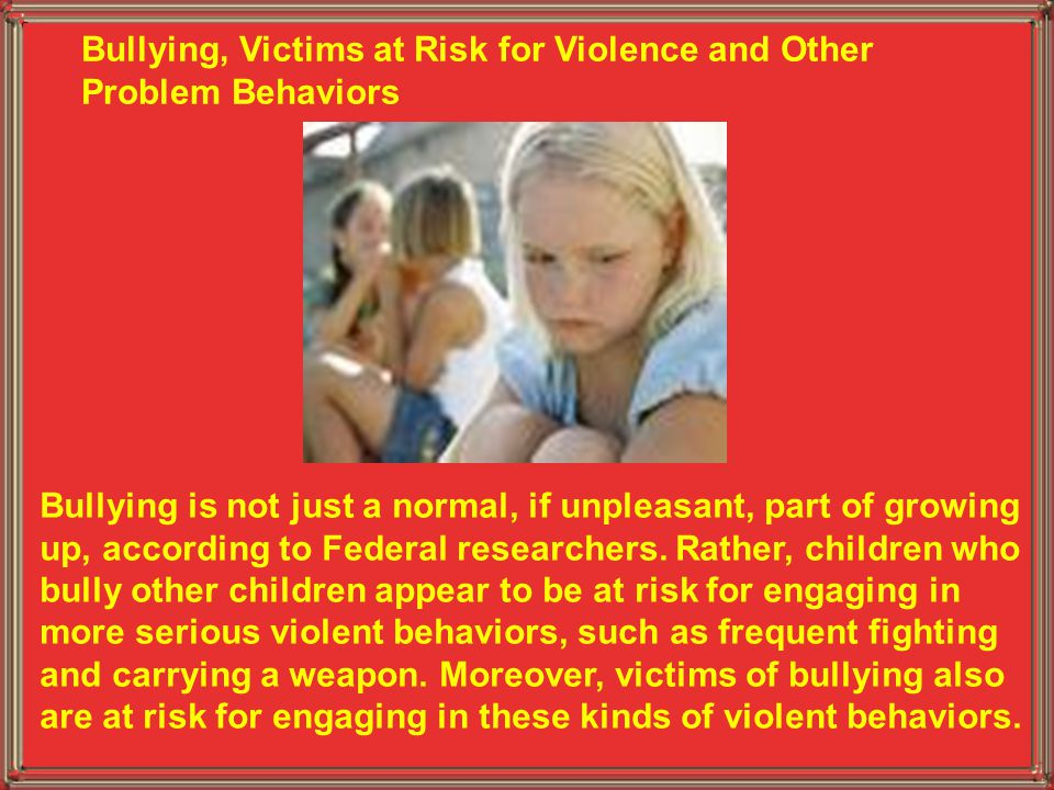 Bullying, Victims at Risk for Violence and Other Problem Behaviors Bullying is not just a normal, if unpleasant, part of growing up, according to Fede