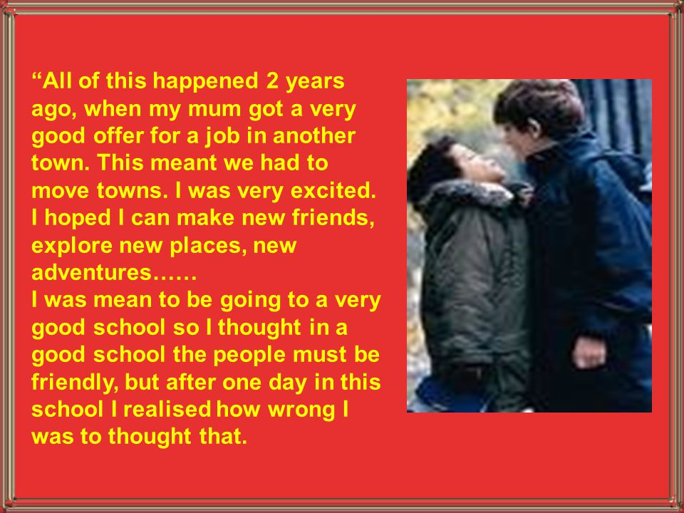 """""""All of this happened 2 years ago, when my mum got a very good offer for a job in another town. This meant we had to move towns. I was very excited. I"""
