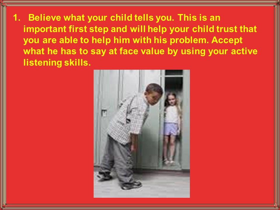 1. Believe what your child tells you. This is an important first step and will help your child trust that you are able to help him with his problem. A