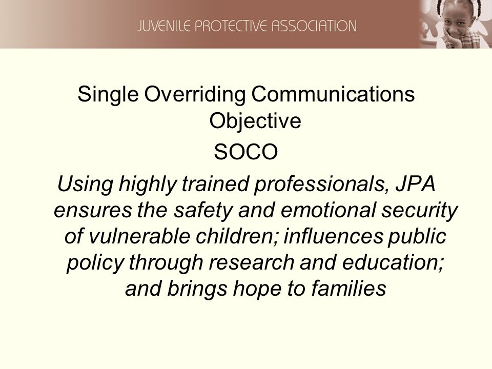 Single Overriding Communications Objective SOCO Using highly trained professionals, JPA ensures the safety and emotional security of vulnerable children; influences public policy through research and education; and brings hope to families