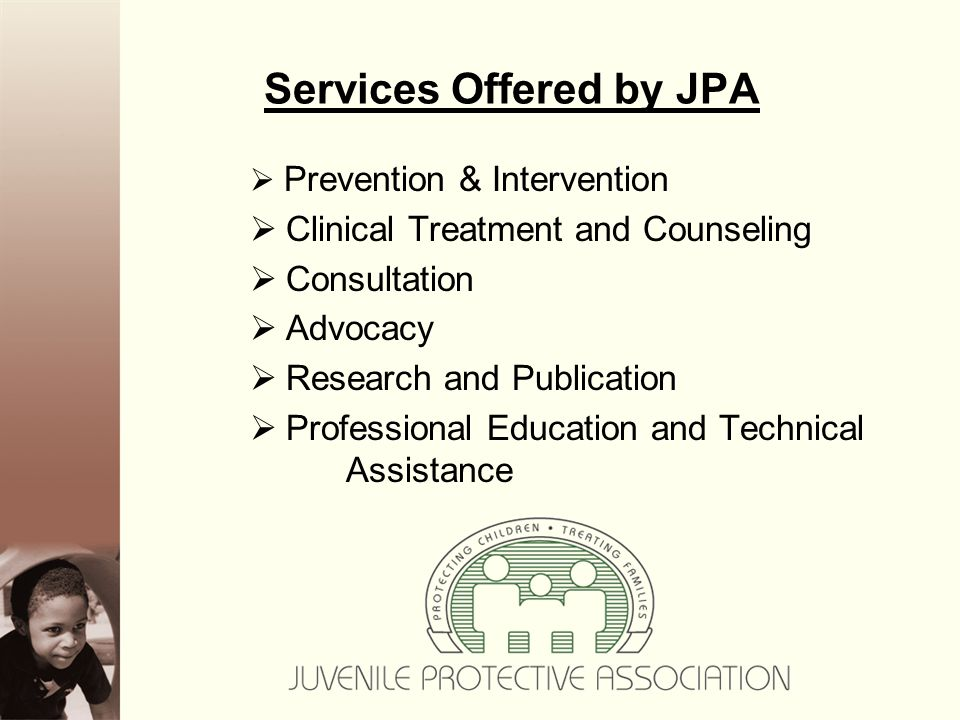 Services Offered by JPA  Prevention & Intervention  Clinical Treatment and Counseling  Consultation  Advocacy  Research and Publication  Professional Education and Technical Assistance