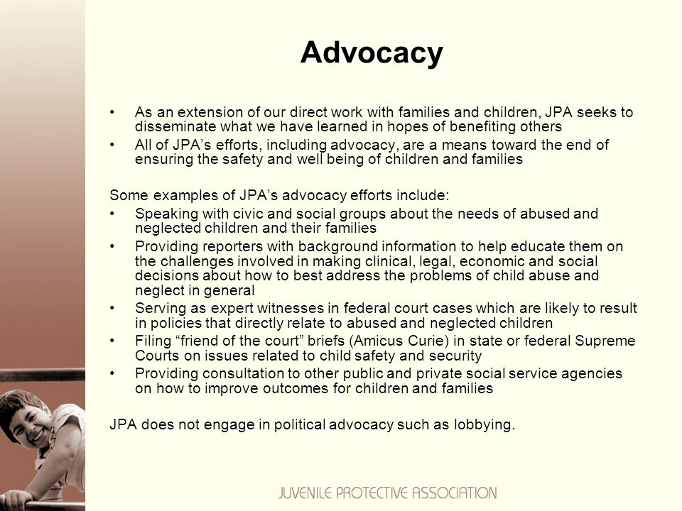 Advocacy As an extension of our direct work with families and children, JPA seeks to disseminate what we have learned in hopes of benefiting others All of JPA's efforts, including advocacy, are a means toward the end of ensuring the safety and well being of children and families Some examples of JPA's advocacy efforts include: Speaking with civic and social groups about the needs of abused and neglected children and their families Providing reporters with background information to help educate them on the challenges involved in making clinical, legal, economic and social decisions about how to best address the problems of child abuse and neglect in general Serving as expert witnesses in federal court cases which are likely to result in policies that directly relate to abused and neglected children Filing friend of the court briefs (Amicus Curie) in state or federal Supreme Courts on issues related to child safety and security Providing consultation to other public and private social service agencies on how to improve outcomes for children and families JPA does not engage in political advocacy such as lobbying.
