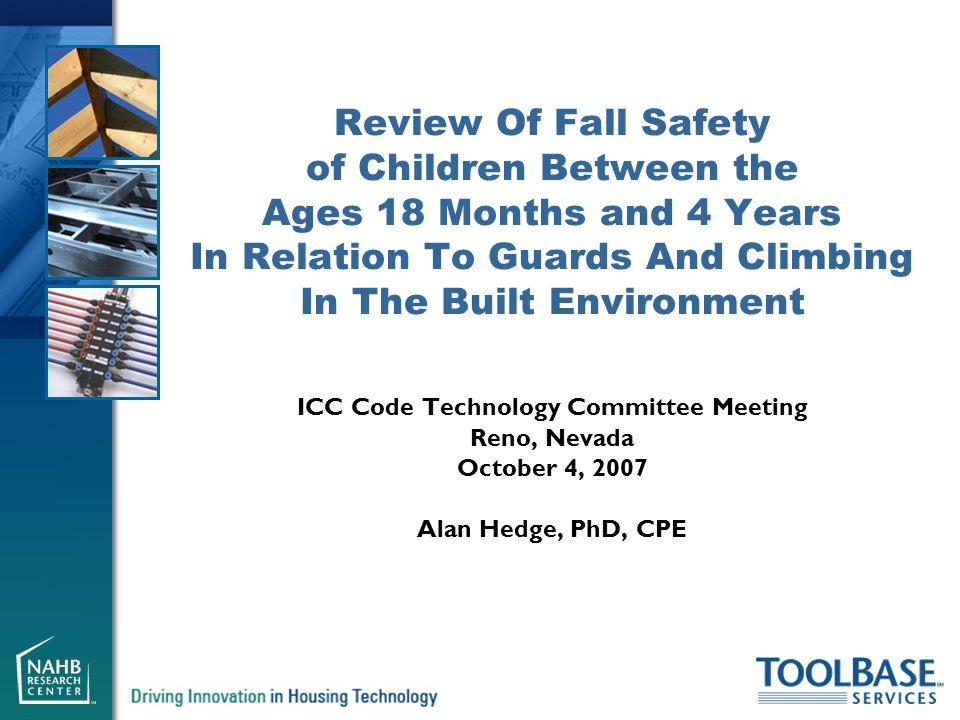 ICC Code Technology Committee Meeting Reno, Nevada October 4, 2007 Alan Hedge, PhD, CPE Review Of Fall Safety of Children Between the Ages 18 Months and 4 Years In Relation To Guards And Climbing In The Built Environment