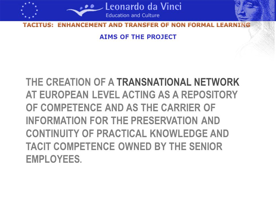 THE CREATION OF A TRANSNATIONAL NETWORK AT EUROPEAN LEVEL ACTING AS A REPOSITORY OF COMPETENCE AND AS THE CARRIER OF INFORMATION FOR THE PRESERVATION AND CONTINUITY OF PRACTICAL KNOWLEDGE AND TACIT COMPETENCE OWNED BY THE SENIOR EMPLOYEES.