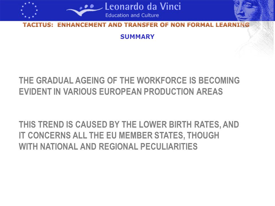 THE GRADUAL AGEING OF THE WORKFORCE IS BECOMING EVIDENT IN VARIOUS EUROPEAN PRODUCTION AREAS THIS TREND IS CAUSED BY THE LOWER BIRTH RATES, AND IT CONCERNS ALL THE EU MEMBER STATES, THOUGH WITH NATIONAL AND REGIONAL PECULIARITIES SUMMARY