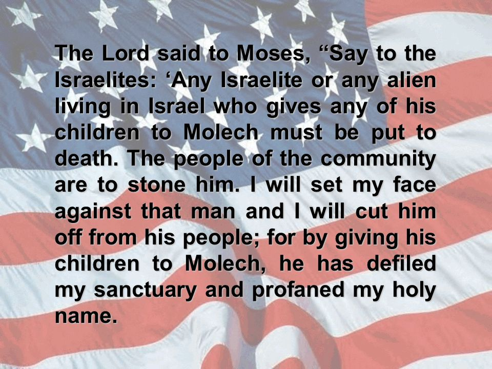 The Lord said to Moses, Say to the Israelites: 'Any Israelite or any alien living in Israel who gives any of his children to Molech must be put to death.