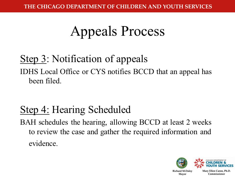Appeals Process Step 1: Client files an appeal Call 1-800-435-0774 or send written appeal within 60 days the notice is signed and mailed (04.04.01 IDHS Policy) Local IDHS office serving the client or IDHS Bureau of Assistance Hearing (BAH) or CYS or Delegate Agency or IDHS Bureau of Child Care and Development (BCCD) Step 2: CYS receives written appeal CYS forwards appeal to BAH within 48 hours