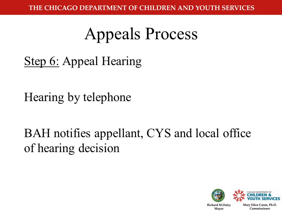 Appeals Process Step 5: CYS receives notification of hearing Reviews the case CYS pre-hearing conference Attempts to resolve issue If issue is resolved, contact the child care appeals coordinator in Springfield.