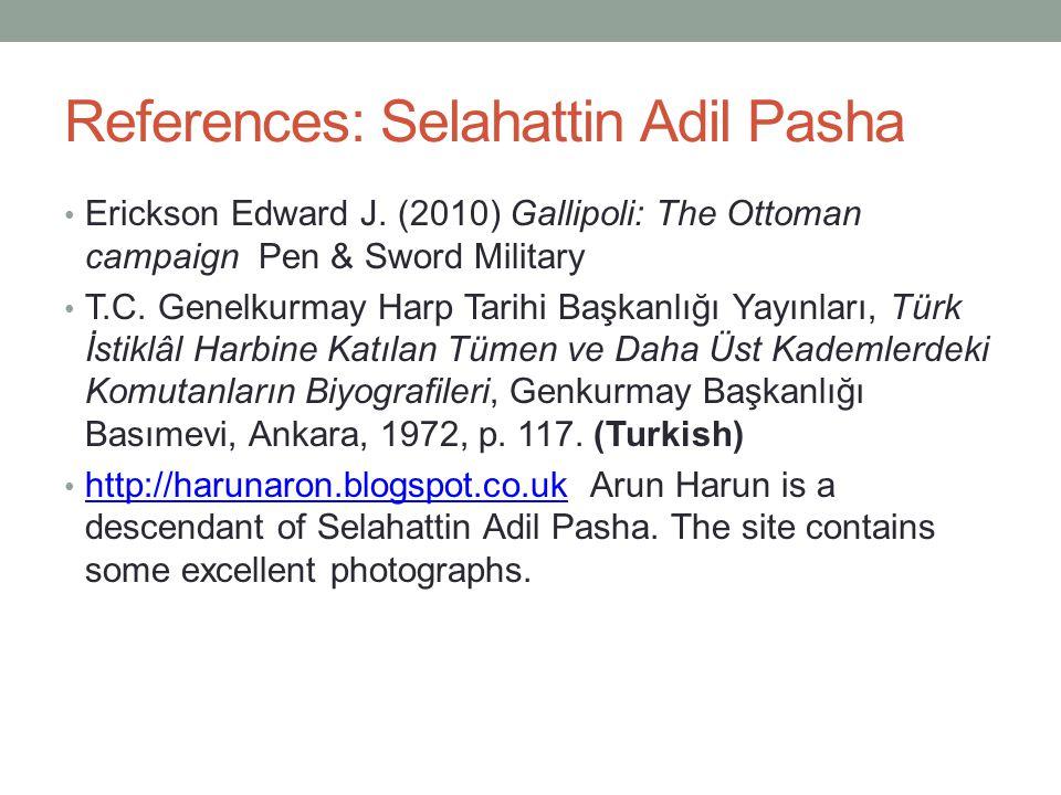 References: Selahattin Adil Pasha Erickson Edward J. (2010) Gallipoli: The Ottoman campaign Pen & Sword Military T.C. Genelkurmay Harp Tarihi Başkanlı