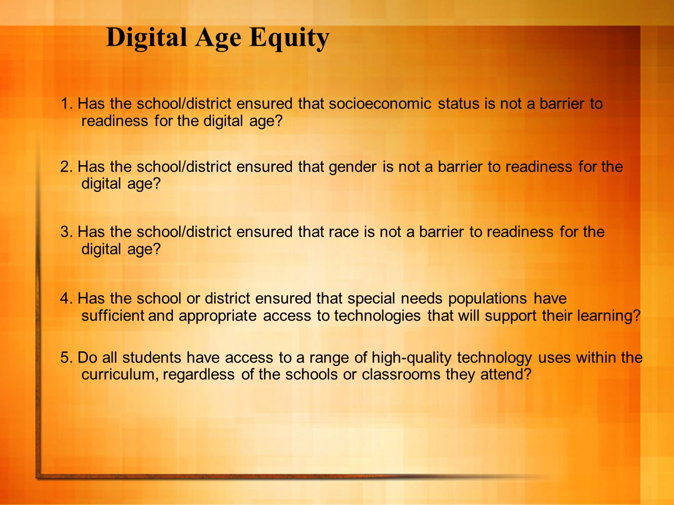 Digital Age Equity 1. Has the school/district ensured that socioeconomic status is not a barrier to readiness for the digital age? 2. Has the school/d