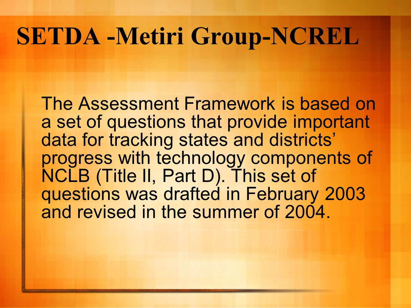 SETDA -Metiri Group-NCREL The Assessment Framework is based on a set of questions that provide important data for tracking states and districts' progr