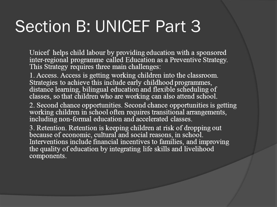 Section B: UNICEF Part 3 Unicef helps child labour by providing education with a sponsored inter-regional programme called Education as a Preventive Strategy.