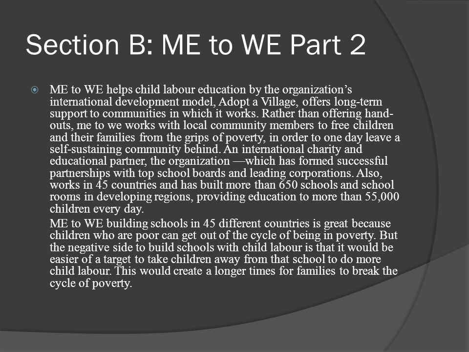 Section B: ME to WE Part 2  ME to WE helps child labour education by the organization's international development model, Adopt a Village, offers long-term support to communities in which it works.