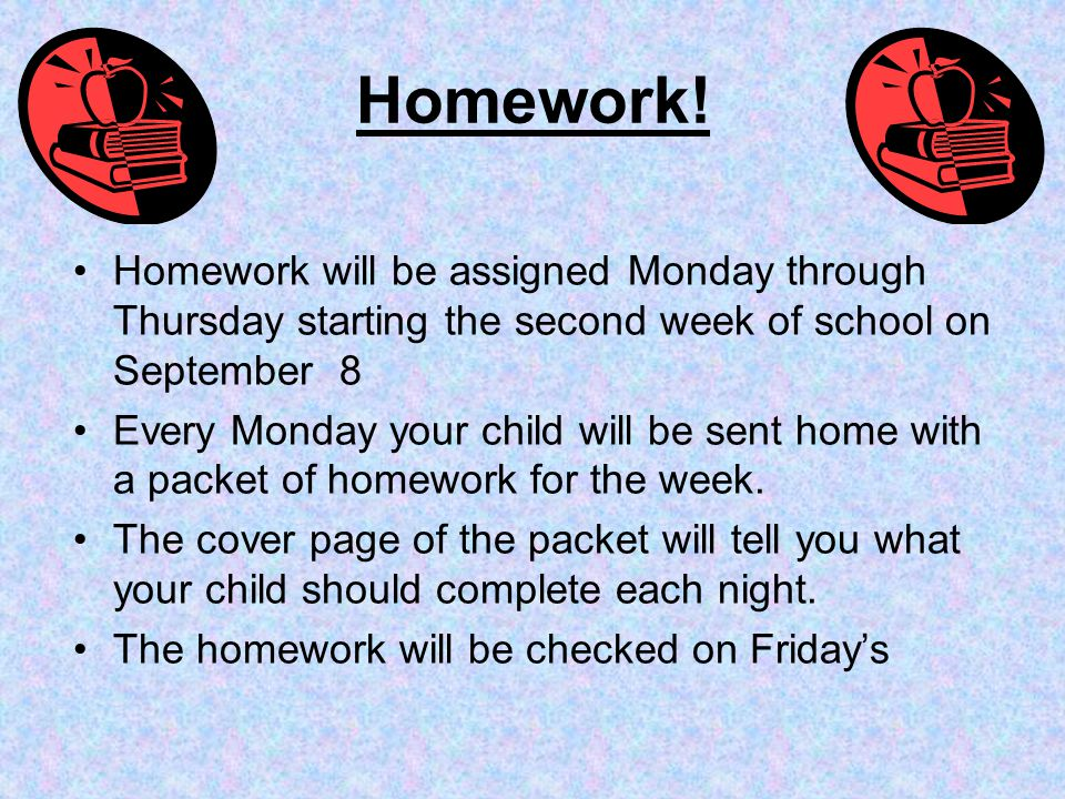 Homework! Homework will be assigned Monday through Thursday starting the second week of school on September 8 Every Monday your child will be sent hom