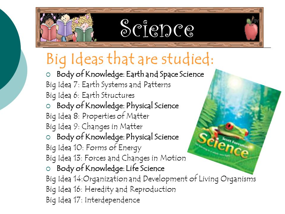 Science Big Ideas that are studied:  Body of Knowledge: Earth and Space Science Big Idea 7: Earth Systems and Patterns Big Idea 6: Earth Structures  Body of Knowledge: Physical Science Big Idea 8: Properties of Matter Big Idea 9: Changes in Matter  Body of Knowledge: Physical Science Big Idea 10: Forms of Energy Big Idea 13: Forces and Changes in Motion  Body of Knowledge: Life Science Big Idea 14:Organization and Development of Living Organisms Big Idea 16: Heredity and Reproduction Big Idea 17: Interdependence