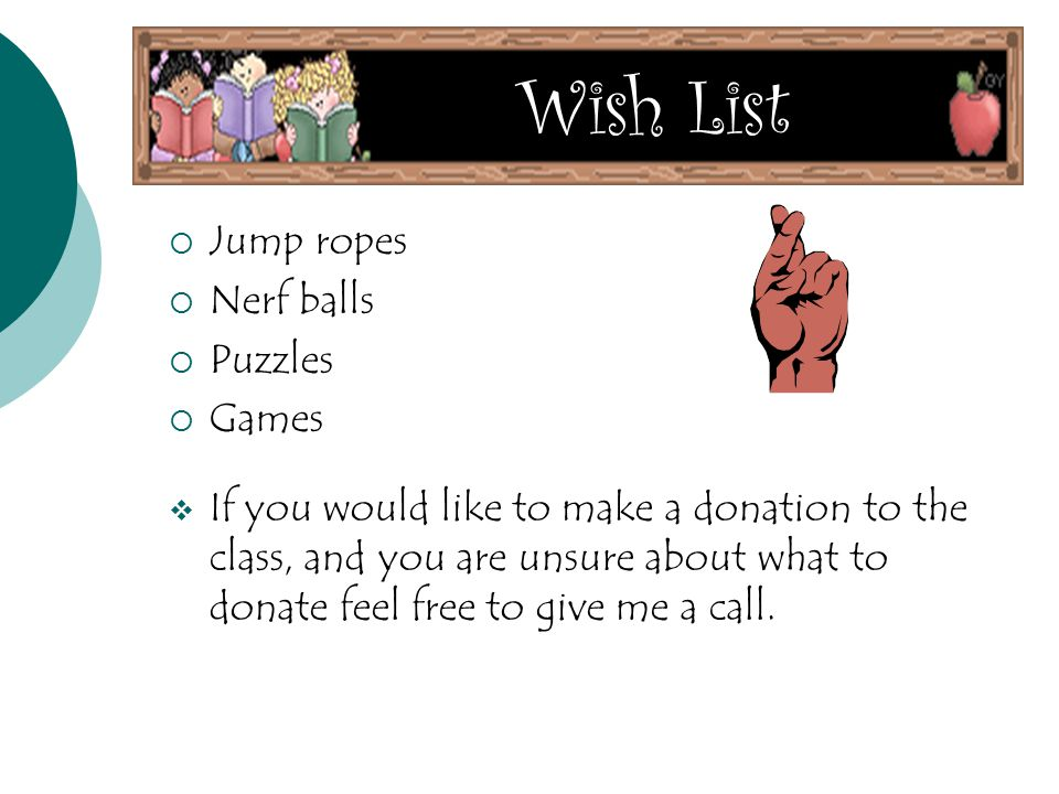  Jump ropes  Nerf balls  Puzzles  Games  If you would like to make a donation to the class, and you are unsure about what to donate feel free to give me a call.