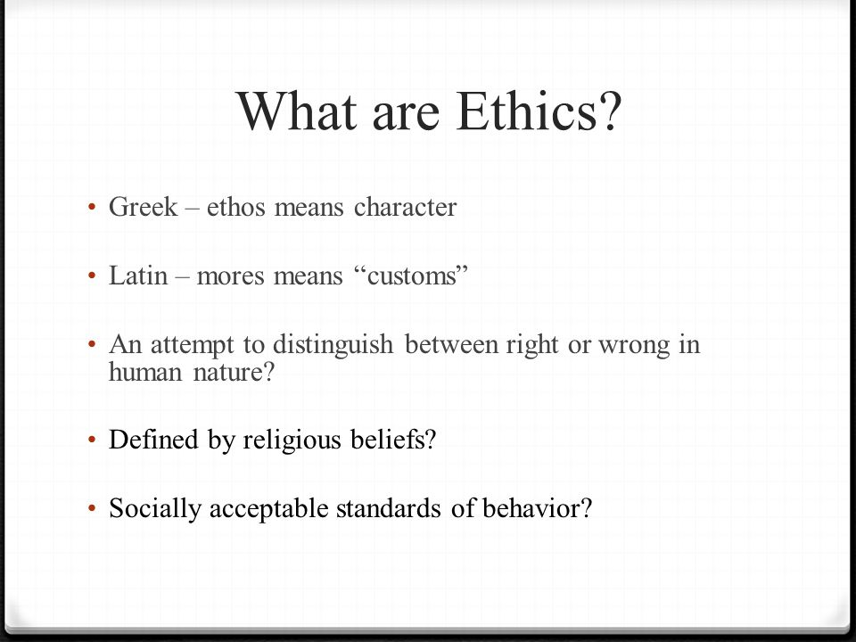 "What are Ethics? Greek – ethos means character Latin – mores means ""customs"" An attempt to distinguish between right or wrong in human nature? Defined"