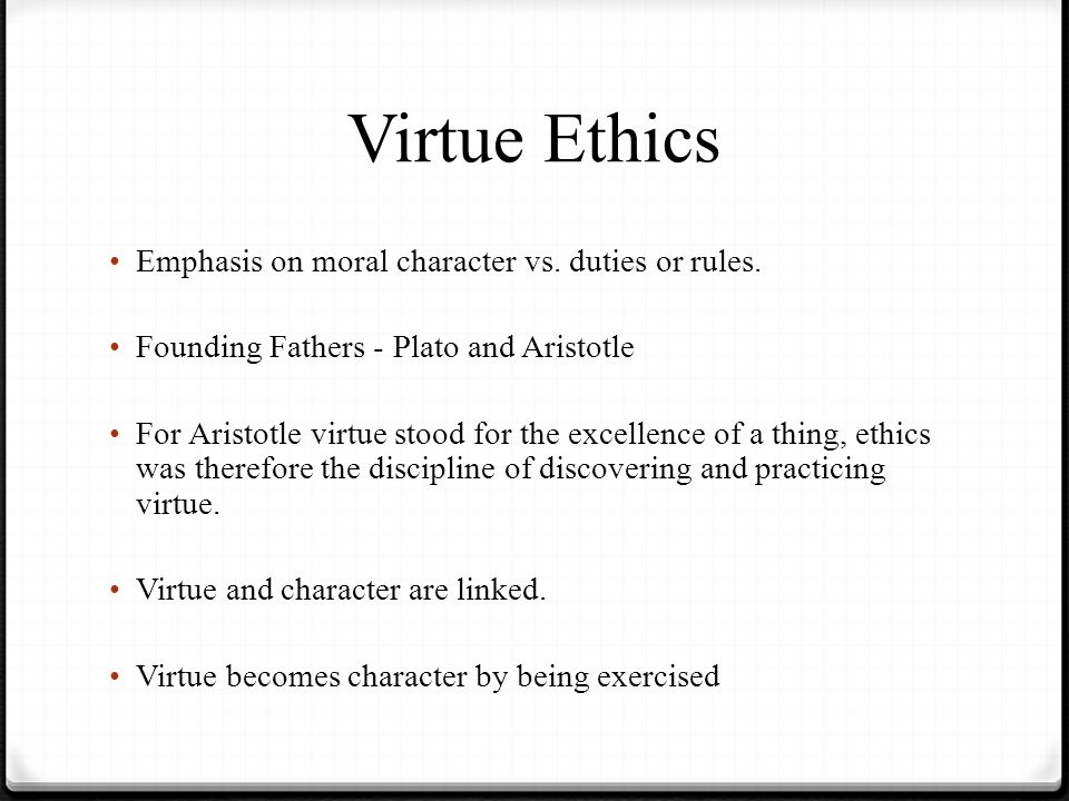 Virtue Ethics Emphasis on moral character vs. duties or rules. Founding Fathers - Plato and Aristotle For Aristotle virtue stood for the excellence of