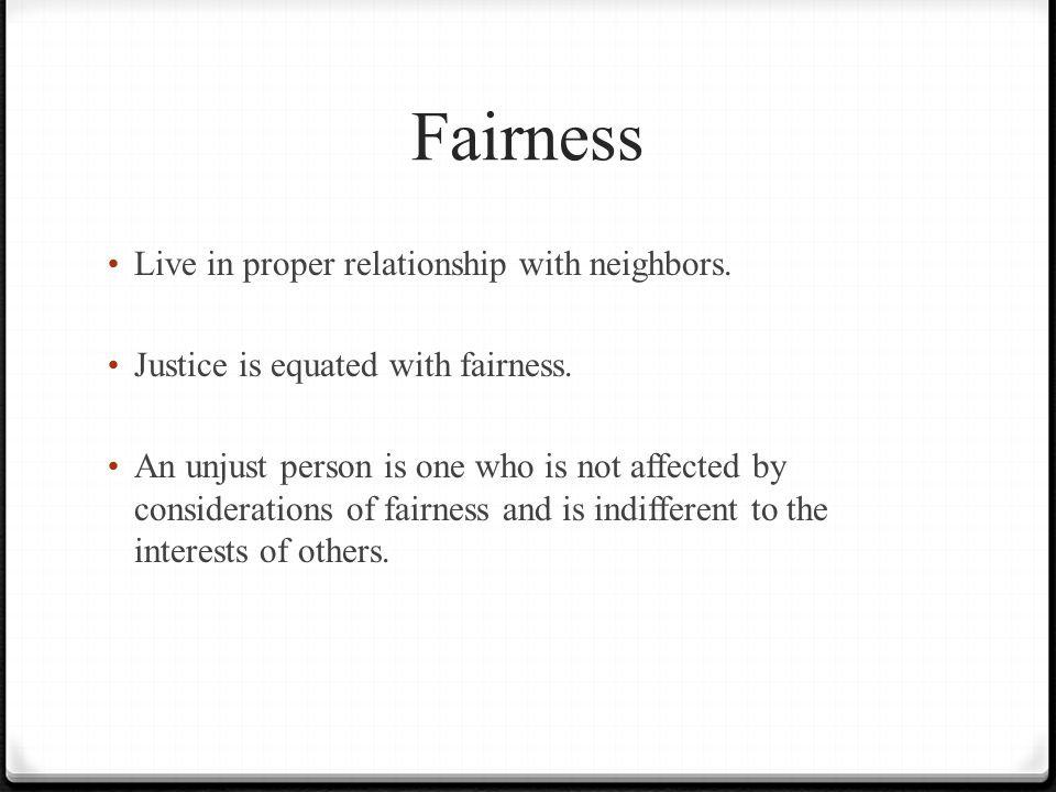 Fairness Live in proper relationship with neighbors. Justice is equated with fairness. An unjust person is one who is not affected by considerations o