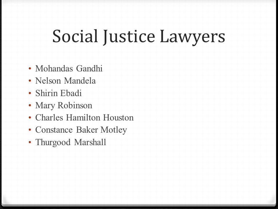 Social Justice Lawyers Mohandas Gandhi Nelson Mandela Shirin Ebadi Mary Robinson Charles Hamilton Houston Constance Baker Motley Thurgood Marshall