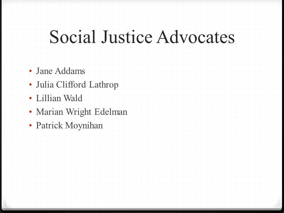 Social Justice Advocates Jane Addams Julia Clifford Lathrop Lillian Wald Marian Wright Edelman Patrick Moynihan