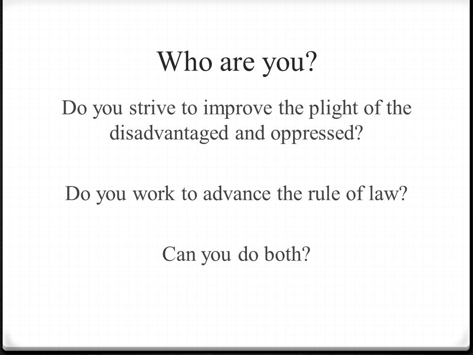 Who are you? Do you strive to improve the plight of the disadvantaged and oppressed? Do you work to advance the rule of law? Can you do both?