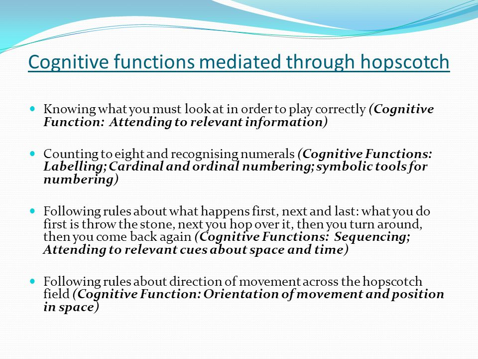 Cognitive functions mediated through hopscotch Knowing what you must look at in order to play correctly (Cognitive Function: Attending to relevant information) Counting to eight and recognising numerals (Cognitive Functions: Labelling; Cardinal and ordinal numbering; symbolic tools for numbering) Following rules about what happens first, next and last: what you do first is throw the stone, next you hop over it, then you turn around, then you come back again (Cognitive Functions: Sequencing; Attending to relevant cues about space and time) Following rules about direction of movement across the hopscotch field (Cognitive Function: Orientation of movement and position in space)