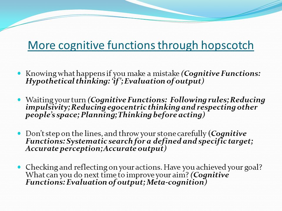 More cognitive functions through hopscotch Knowing what happens if you make a mistake (Cognitive Functions: Hypothetical thinking: 'if'; Evaluation of output) Waiting your turn (Cognitive Functions: Following rules; Reducing impulsivity; Reducing egocentric thinking and respecting other people's space; Planning; Thinking before acting) Don't step on the lines, and throw your stone carefully (Cognitive Functions: Systematic search for a defined and specific target; Accurate perception; Accurate output) Checking and reflecting on your actions.
