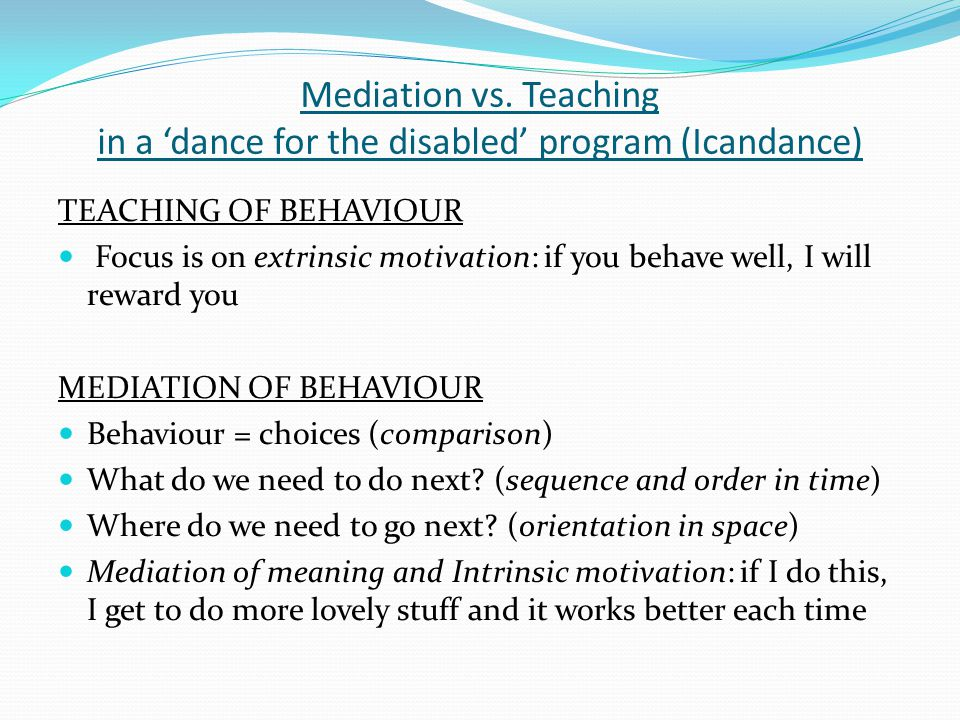Mediation vs. Teaching in a 'dance for the disabled' program (Icandance) TEACHING OF BEHAVIOUR Focus is on extrinsic motivation: if you behave well, I