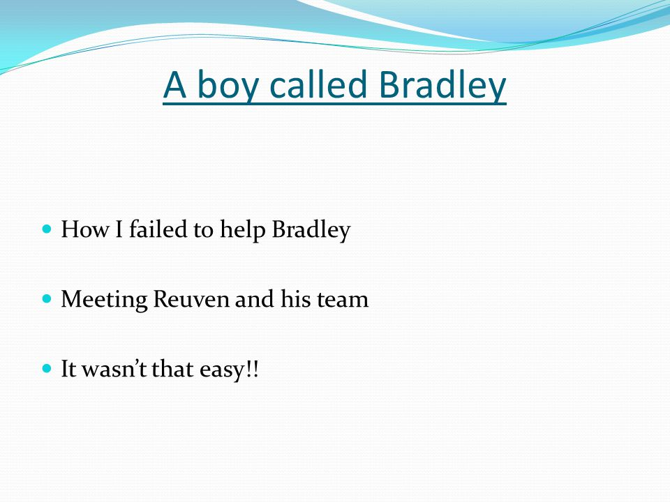 A boy called Bradley How I failed to help Bradley Meeting Reuven and his team It wasn't that easy!!