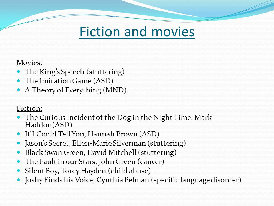 Fiction and movies Movies: The King's Speech (stuttering) The Imitation Game (ASD) A Theory of Everything (MND) Fiction: The Curious Incident of the Dog in the Night Time, Mark Haddon(ASD) If I Could Tell You, Hannah Brown (ASD) Jason's Secret, Ellen-Marie Silverman (stuttering) Black Swan Green, David Mitchell (stuttering) The Fault in our Stars, John Green (cancer) Silent Boy, Torey Hayden (child abuse) Joshy Finds his Voice, Cynthia Pelman (specific language disorder)