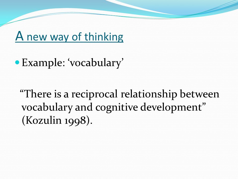 A new way of thinking Example: 'vocabulary' There is a reciprocal relationship between vocabulary and cognitive development (Kozulin 1998).