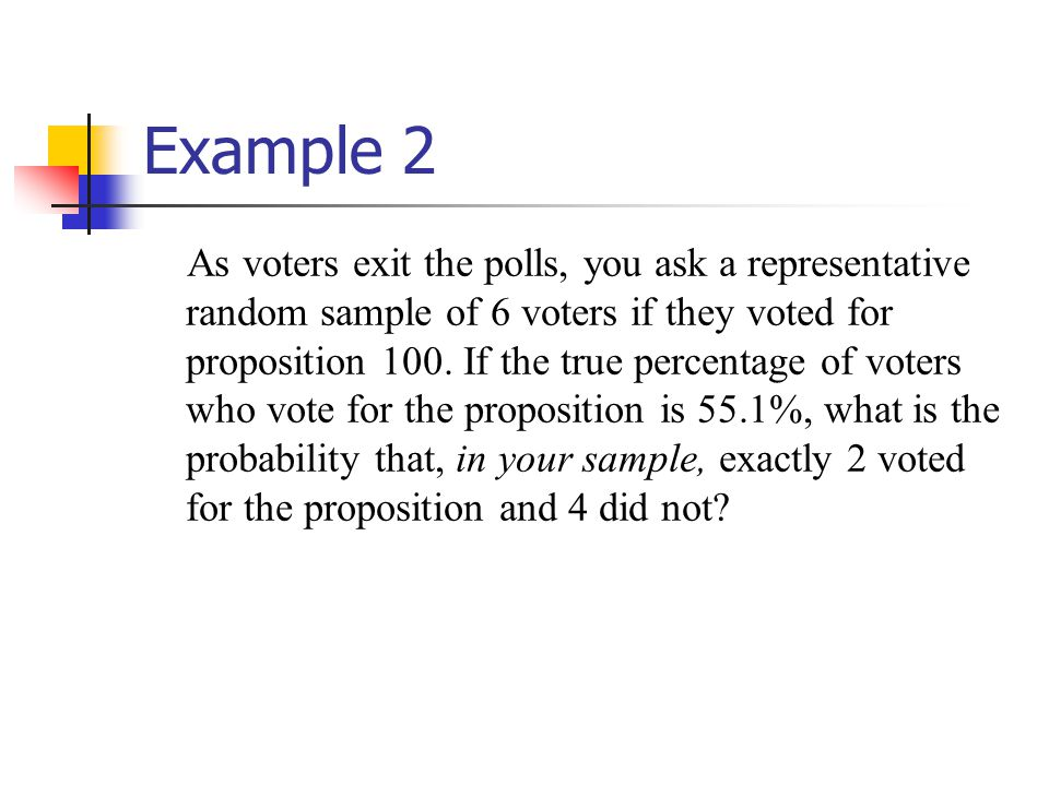 Example 2 As voters exit the polls, you ask a representative random sample of 6 voters if they voted for proposition 100. If the true percentage of vo