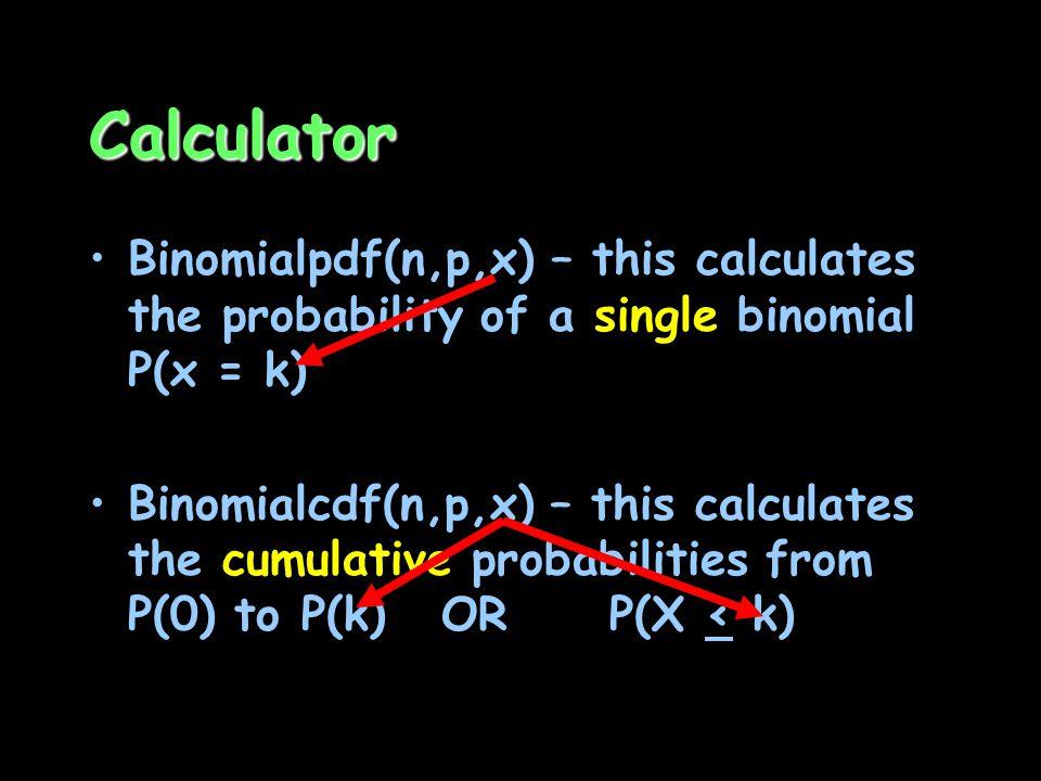 Calculator Binomialpdf(n,p,x) – this calculates the probability of a single binomial P(x = k) Binomialcdf(n,p,x) – this calculates the cumulative prob