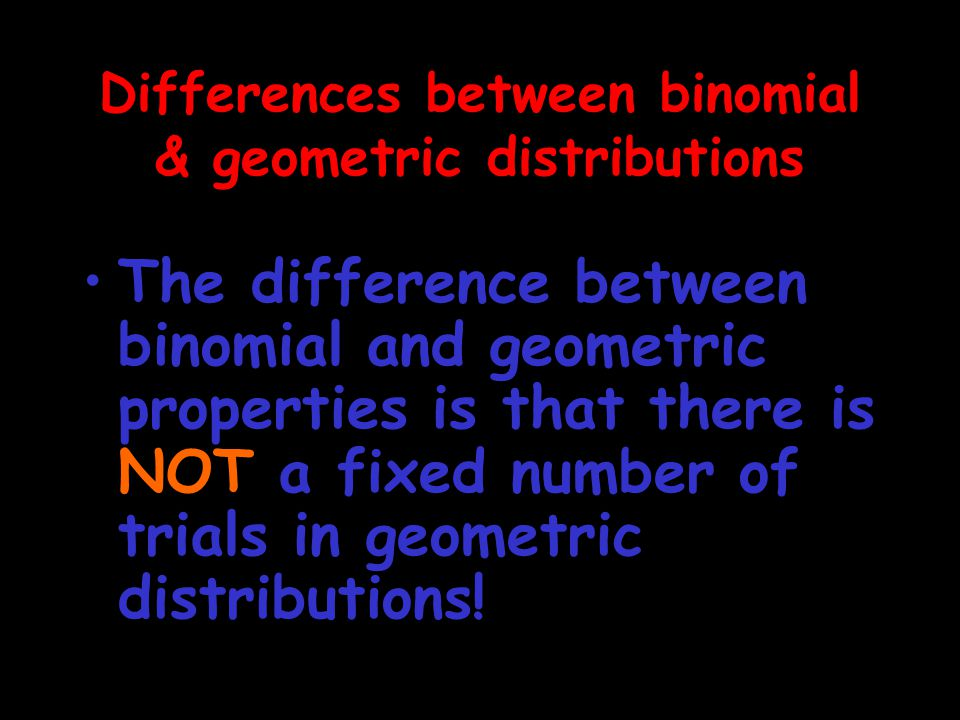 The difference between binomial and geometric properties is that there is NOT a fixed number of trials in geometric distributions! Differences between