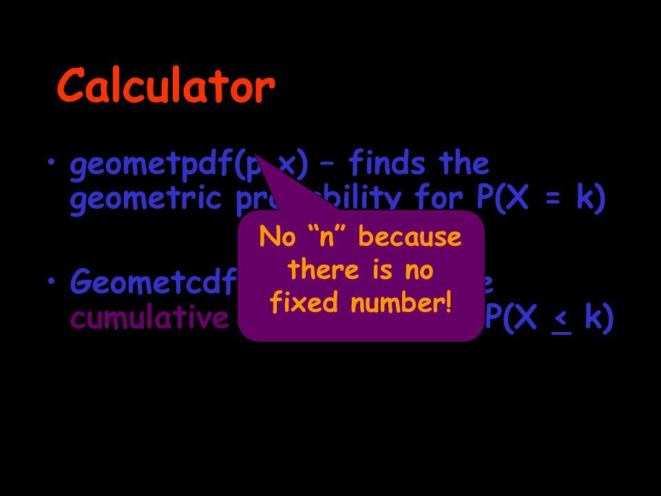 """Calculator geometpdf(p,x) – finds the geometric probability for P(X = k) Geometcdf(p,x) – finds the cumulative probability for P(X < k) No """"n"""" because"""