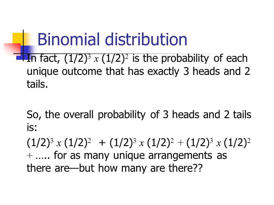 OutcomeProbability THHHT(1/2) 3 x (1/2) 2 HHHTT (1/2) 3 x (1/2) 2 TTHHH (1/2) 3 x (1/2) 2 HTTHH(1/2) 3 x (1/2) 2 HHTTH(1/2) 3 x (1/2) 2 THTHH(1/2) 3 x (1/2) 2 HTHTH(1/2) 3 x (1/2) 2 HHTHT(1/2) 3 x (1/2) 2 THHTH(1/2) 3 x (1/2) 2 HTHHT(1/2) 3 x (1/2) 2 10 arrangements x (1/2) 3 x (1/2) 2 The probability of each unique outcome (note: they are all equal ) ways to arrange 3 heads in 5 trials 5 C 3 = 5!/3!2.