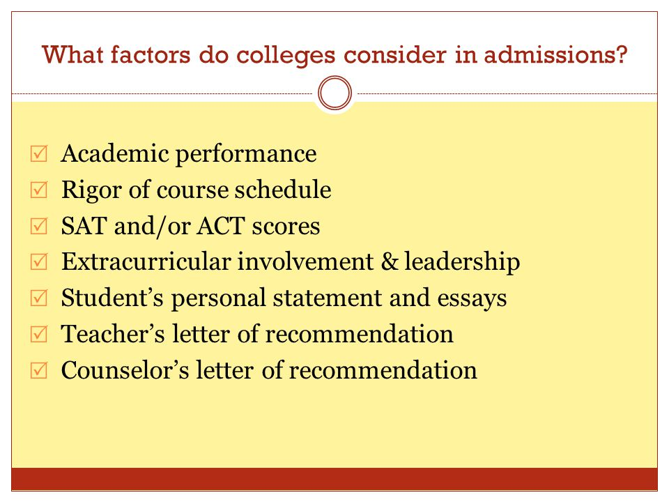 What factors do colleges consider in admissions?  Academic performance  Rigor of course schedule  SAT and/or ACT scores  Extracurricular involveme
