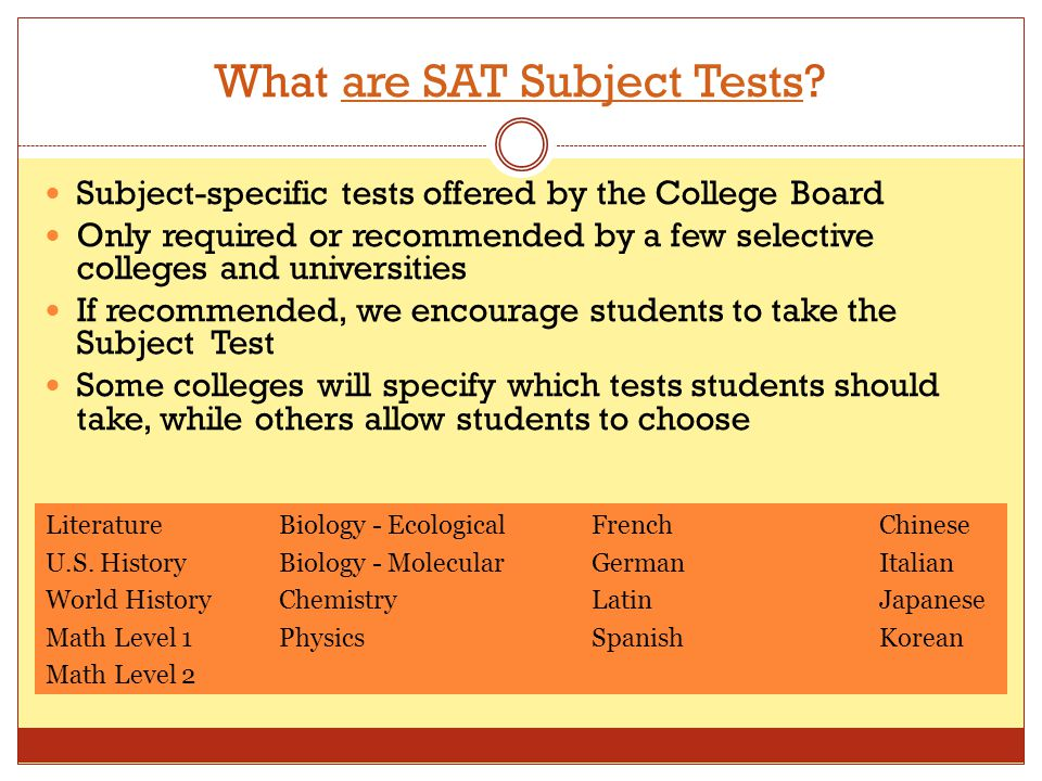What are SAT Subject Tests?are SAT Subject Tests Subject-specific tests offered by the College Board Only required or recommended by a few selective c