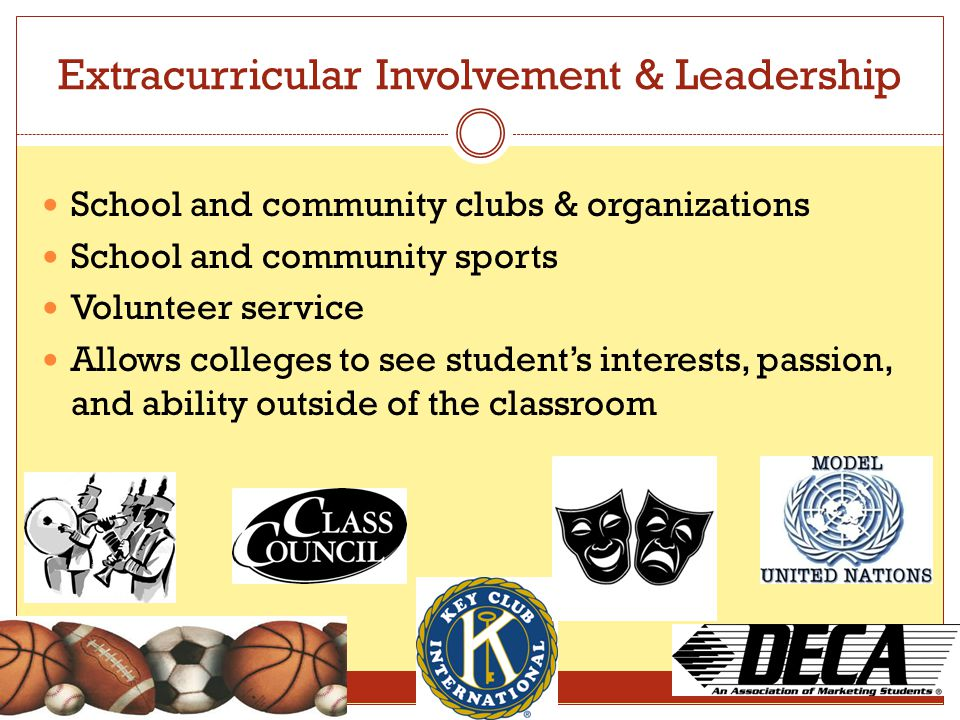 Extracurricular Involvement & Leadership School and community clubs & organizations School and community sports Volunteer service Allows colleges to s