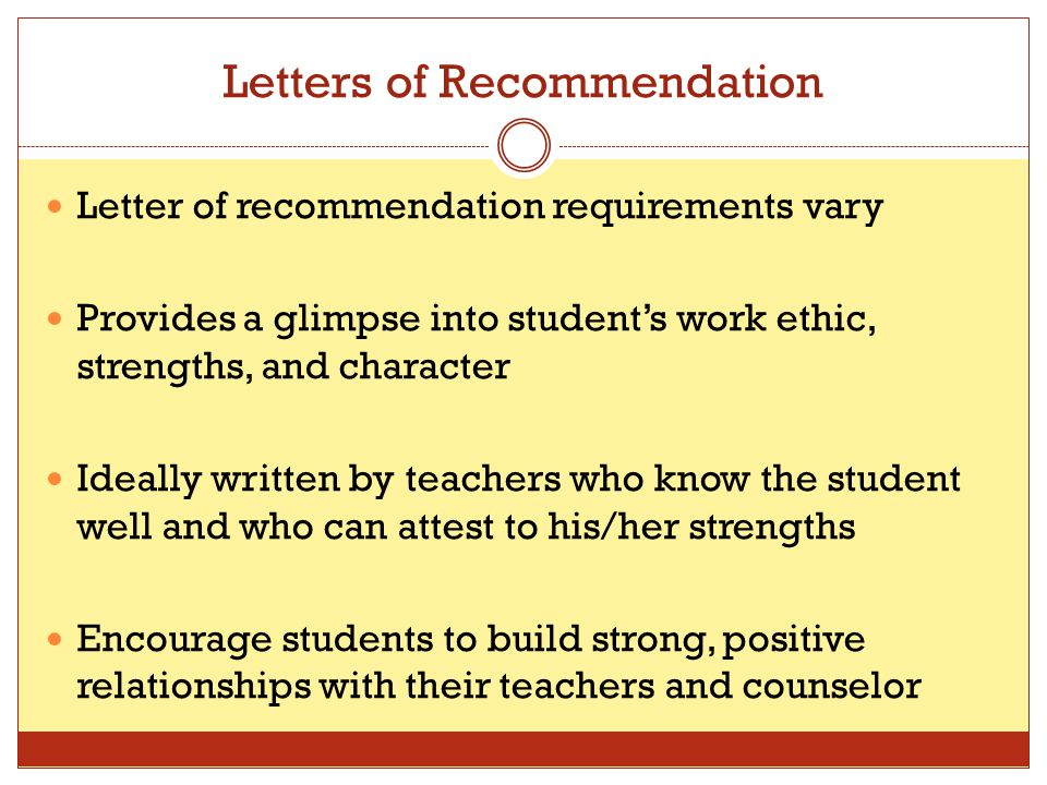 Letters of Recommendation Letter of recommendation requirements vary Provides a glimpse into student's work ethic, strengths, and character Ideally wr