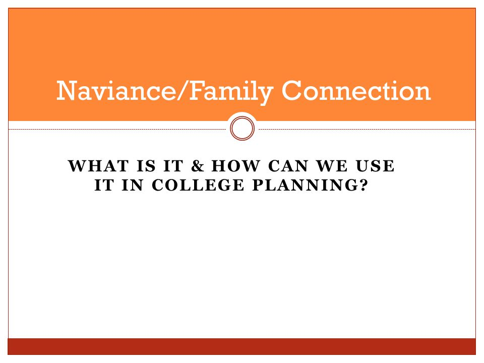 WHAT IS IT & HOW CAN WE USE IT IN COLLEGE PLANNING? Naviance/Family Connection