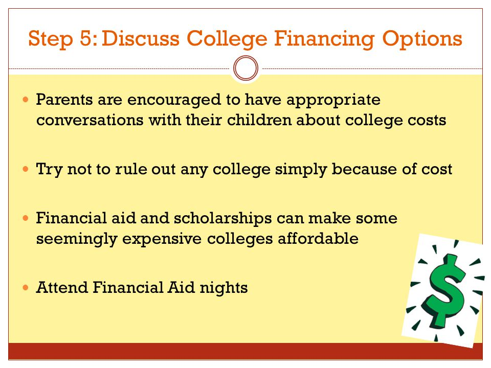 Step 5: Discuss College Financing Options Parents are encouraged to have appropriate conversations with their children about college costs Try not to