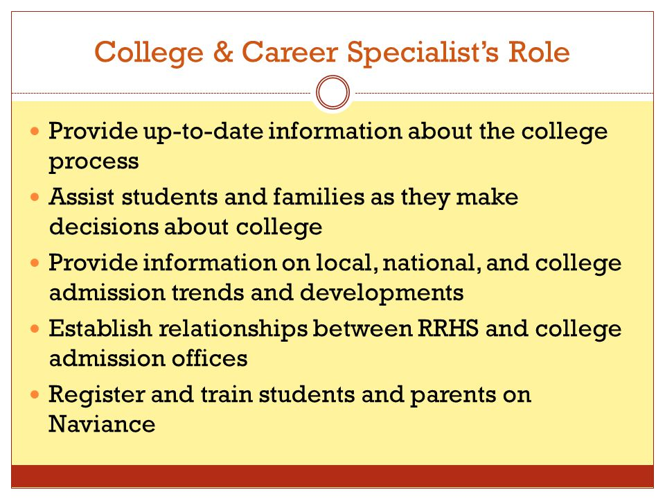 College & Career Specialist's Role Provide up-to-date information about the college process Assist students and families as they make decisions about college Provide information on local, national, and college admission trends and developments Establish relationships between RRHS and college admission offices Register and train students and parents on Naviance