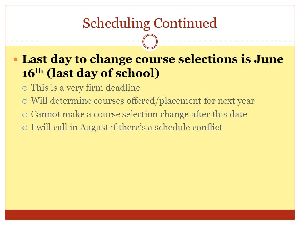 Scheduling Continued Last day to change course selections is June 16 th (last day of school)  This is a very firm deadline  Will determine courses o