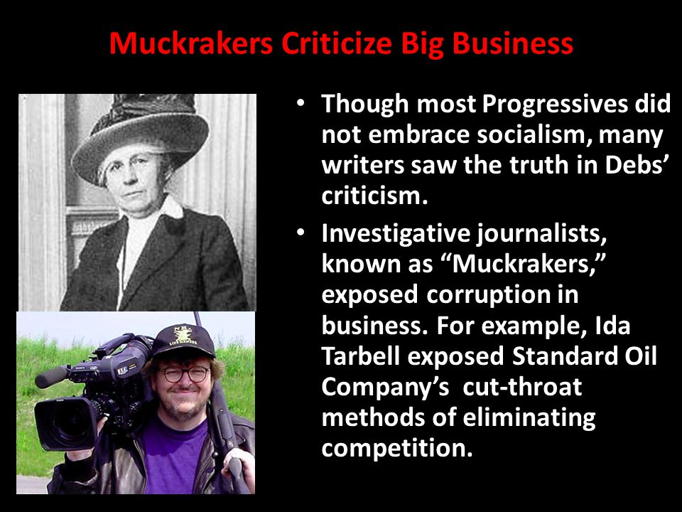 Muckrakers Criticize Big Business Though most Progressives did not embrace socialism, many writers saw the truth in Debs' criticism.