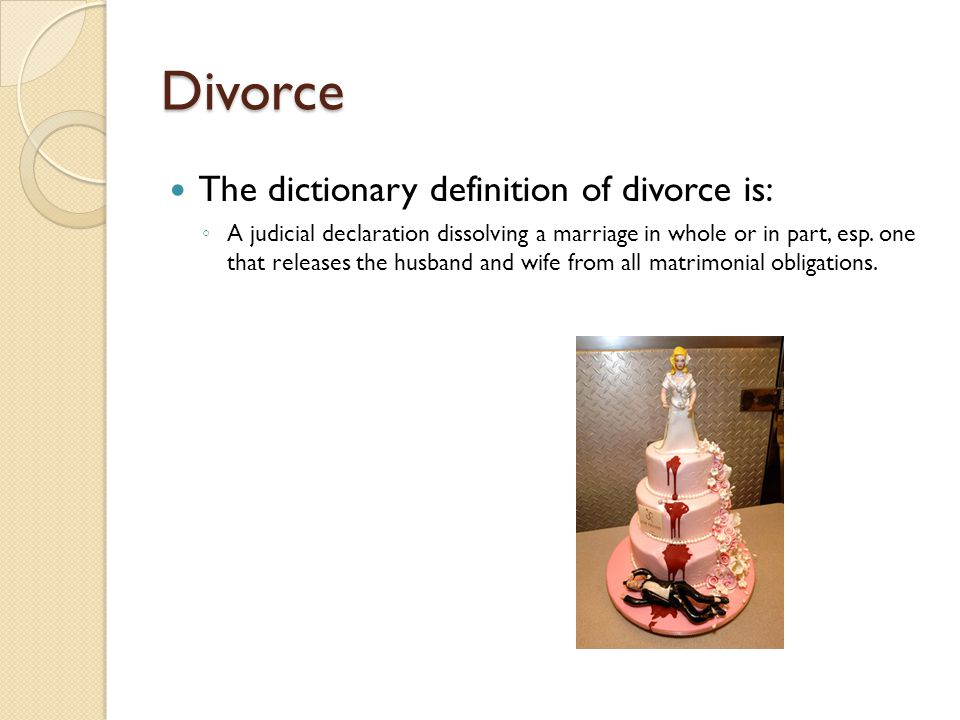 Divorce The dictionary definition of divorce is: ◦ A judicial declaration dissolving a marriage in whole or in part, esp.