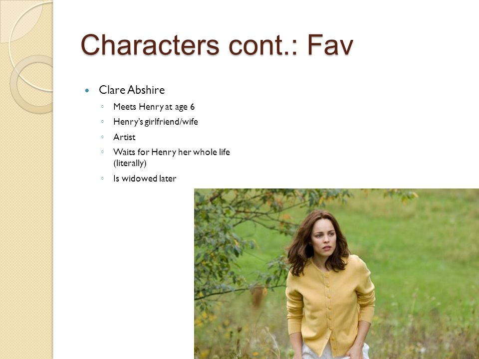 Characters cont.: Fav Clare Abshire ◦ Meets Henry at age 6 ◦ Henry's girlfriend/wife ◦ Artist ◦ Waits for Henry her whole life (literally) ◦ Is widowed later