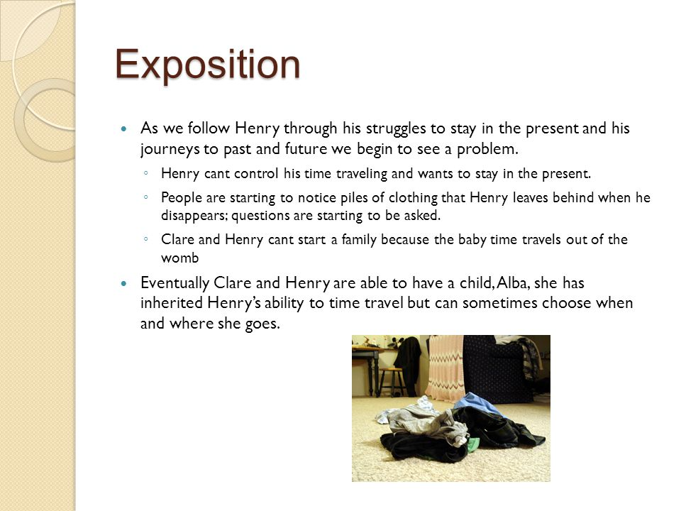 Exposition As we follow Henry through his struggles to stay in the present and his journeys to past and future we begin to see a problem.